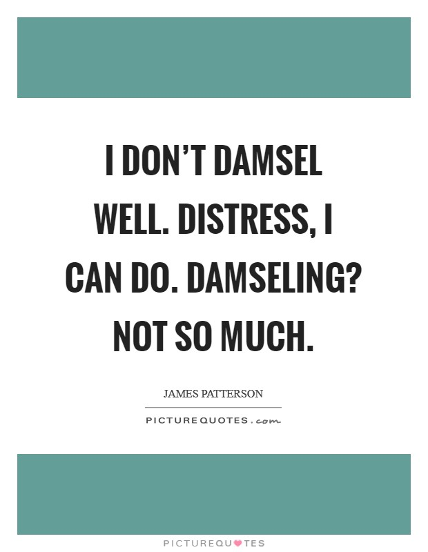 I don't damsel well. Distress, I can do. Damseling? Not so much Picture Quote #1