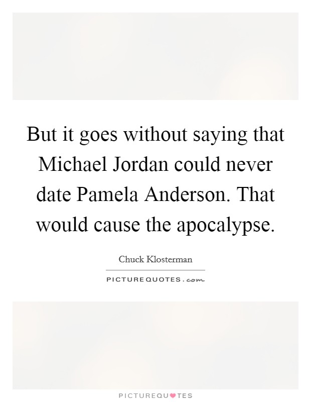 But it goes without saying that Michael Jordan could never date Pamela Anderson. That would cause the apocalypse Picture Quote #1