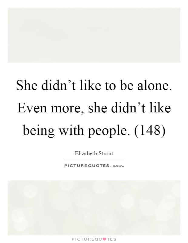 She didn't like to be alone. Even more, she didn't like being with people. (148) Picture Quote #1