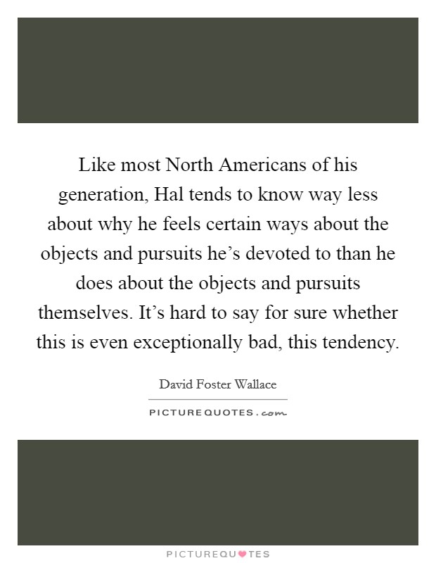 Like most North Americans of his generation, Hal tends to know way less about why he feels certain ways about the objects and pursuits he's devoted to than he does about the objects and pursuits themselves. It's hard to say for sure whether this is even exceptionally bad, this tendency Picture Quote #1