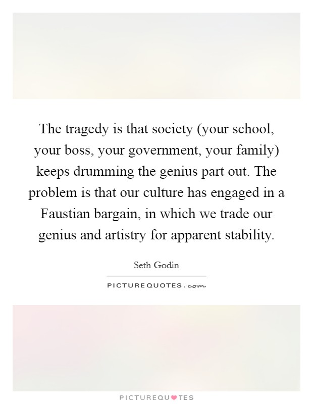 The tragedy is that society (your school, your boss, your government, your family) keeps drumming the genius part out. The problem is that our culture has engaged in a Faustian bargain, in which we trade our genius and artistry for apparent stability Picture Quote #1