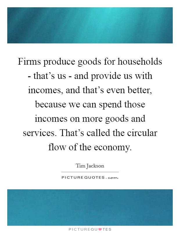 Firms produce goods for households - that's us - and provide us with incomes, and that's even better, because we can spend those incomes on more goods and services. That's called the circular flow of the economy Picture Quote #1