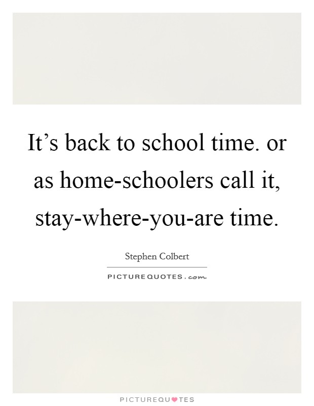 It's back to school time. or as home-schoolers call it, stay-where-you-are time Picture Quote #1
