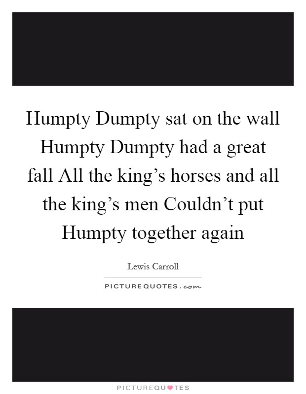 Humpty Dumpty sat on the wall Humpty Dumpty had a great fall All the king's horses and all the king's men Couldn't put Humpty together again Picture Quote #1