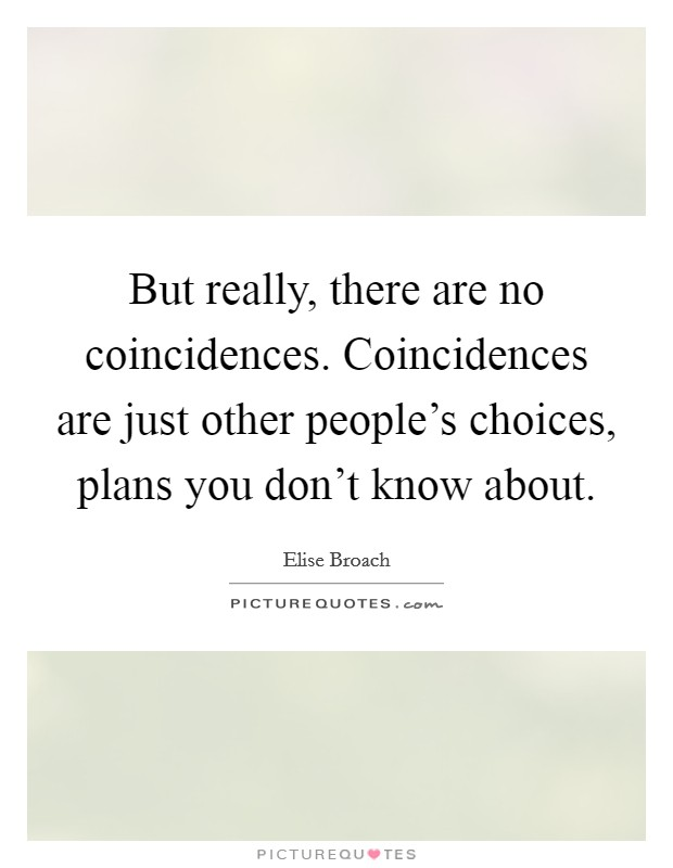 But really, there are no coincidences. Coincidences are just other people's choices, plans you don't know about Picture Quote #1