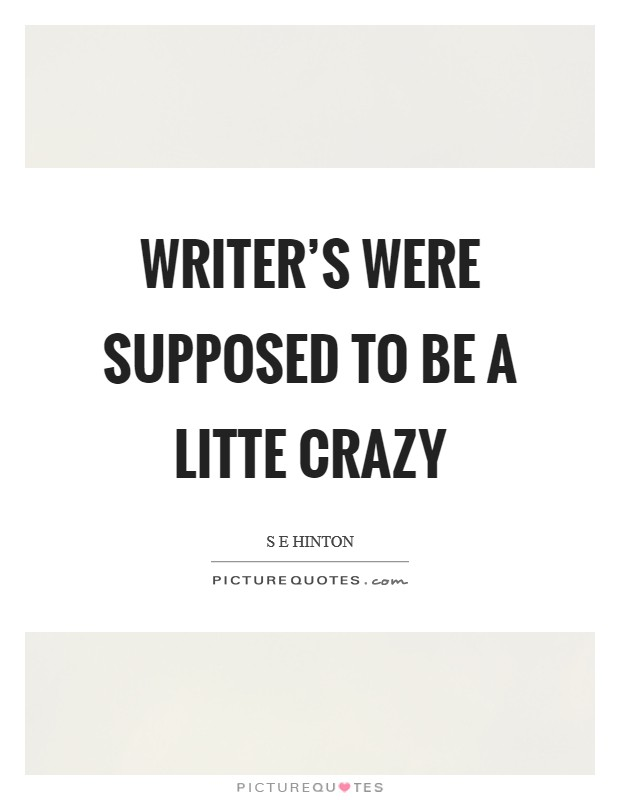 Writer's were supposed to be a litte crazy Picture Quote #1