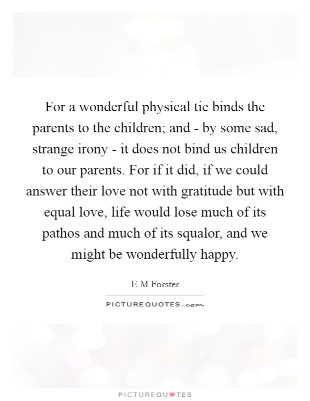 For a wonderful physical tie binds the parents to the children; and - by some sad, strange irony - it does not bind us children to our parents. For if it did, if we could answer their love not with gratitude but with equal love, life would lose much of its pathos and much of its squalor, and we might be wonderfully happy Picture Quote #1