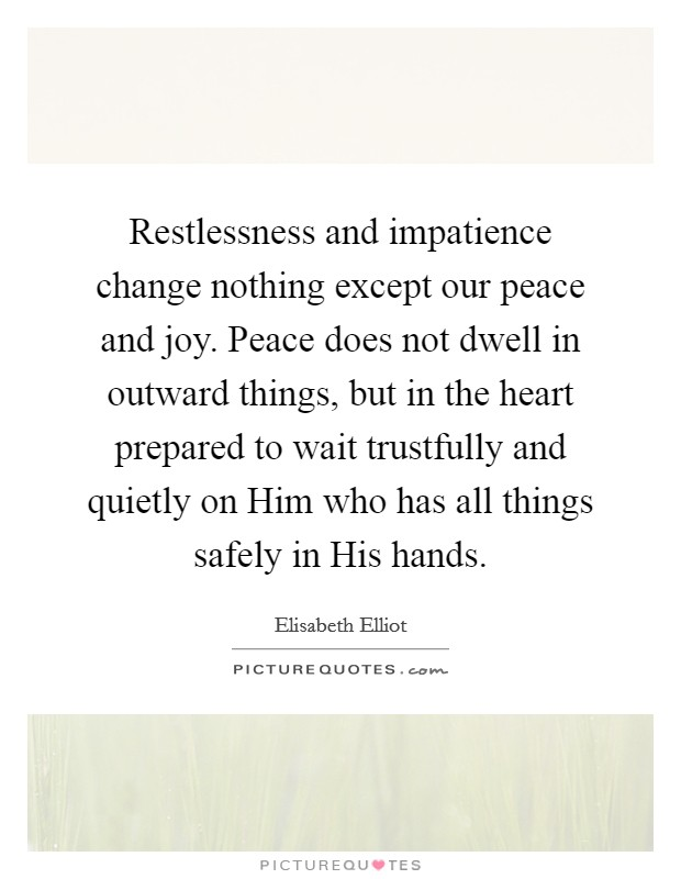 Restlessness and impatience change nothing except our peace and joy. Peace does not dwell in outward things, but in the heart prepared to wait trustfully and quietly on Him who has all things safely in His hands Picture Quote #1