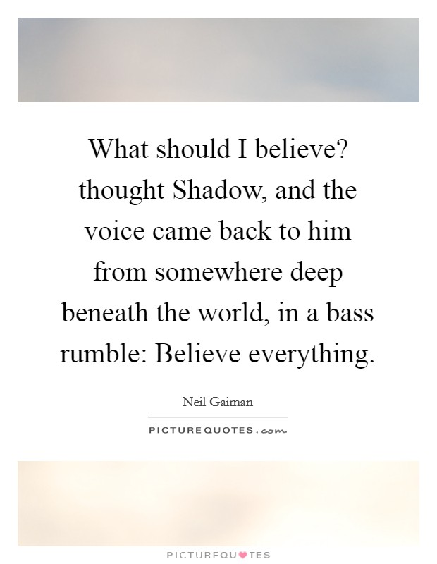 What should I believe? thought Shadow, and the voice came back to him from somewhere deep beneath the world, in a bass rumble: Believe everything Picture Quote #1