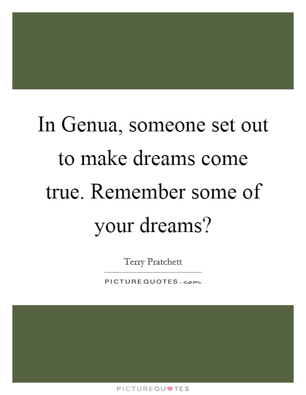 In Genua, someone set out to make dreams come true. Remember some of your dreams? Picture Quote #1