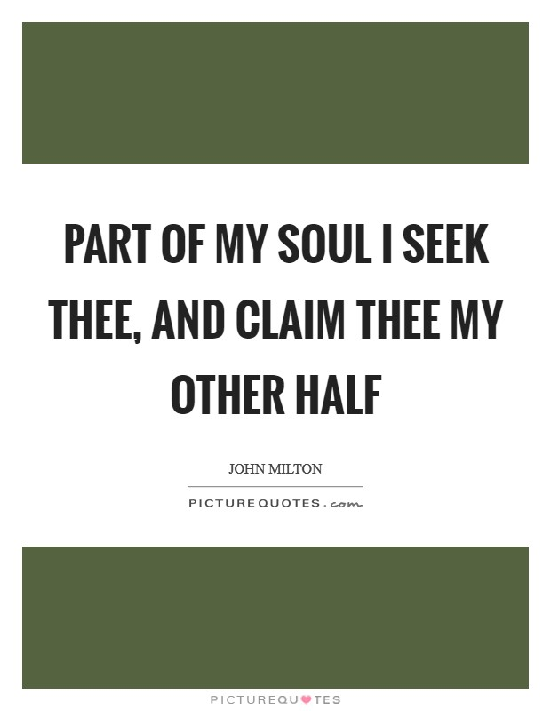 Part of my soul I seek thee, and claim thee my other half ...