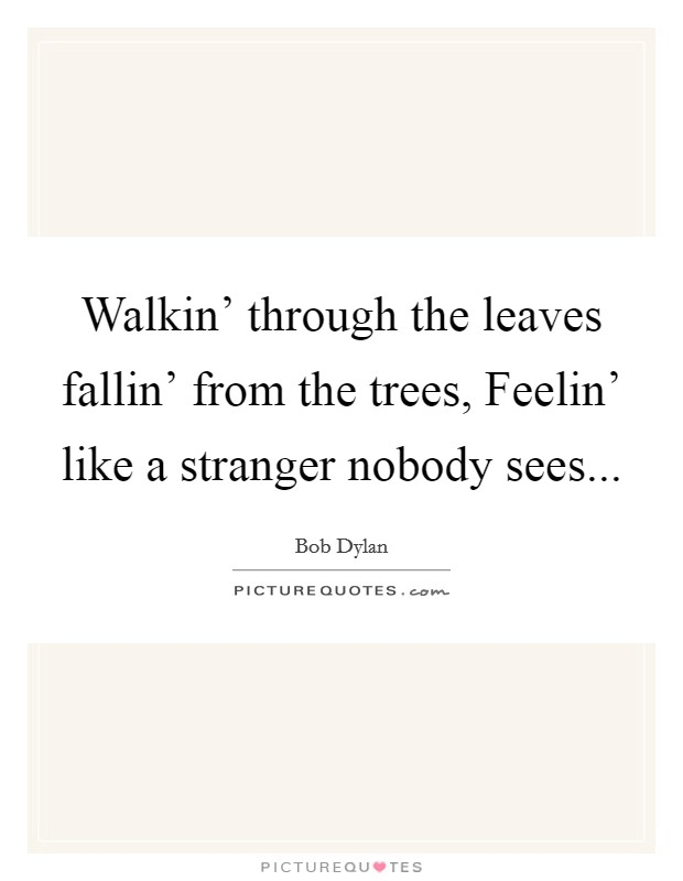 Walkin' through the leaves fallin' from the trees, Feelin' like a stranger nobody sees Picture Quote #1