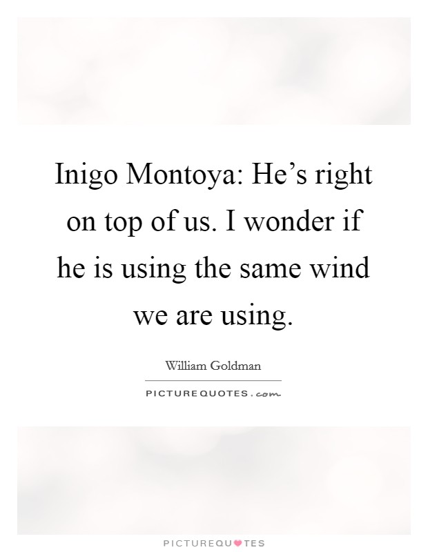 Inigo Montoya: He's right on top of us. I wonder if he is using the same wind we are using Picture Quote #1