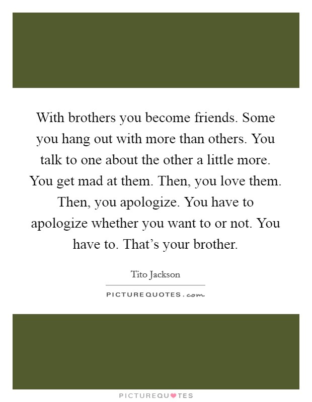 With brothers you become friends. Some you hang out with more than others. You talk to one about the other a little more. You get mad at them. Then, you love them. Then, you apologize. You have to apologize whether you want to or not. You have to. That's your brother Picture Quote #1