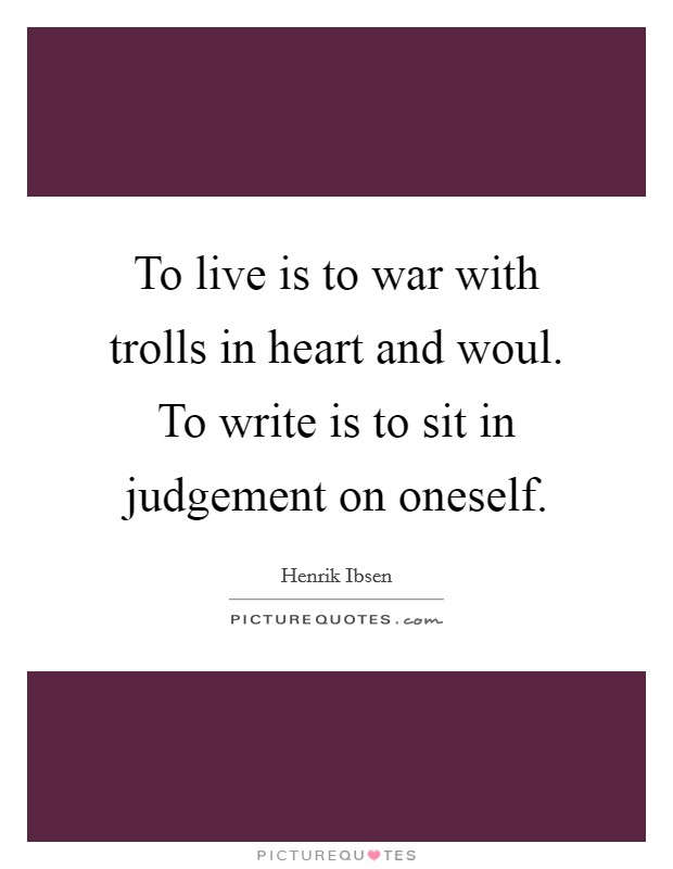 To live is to war with trolls in heart and woul. To write is to sit in judgement on oneself Picture Quote #1