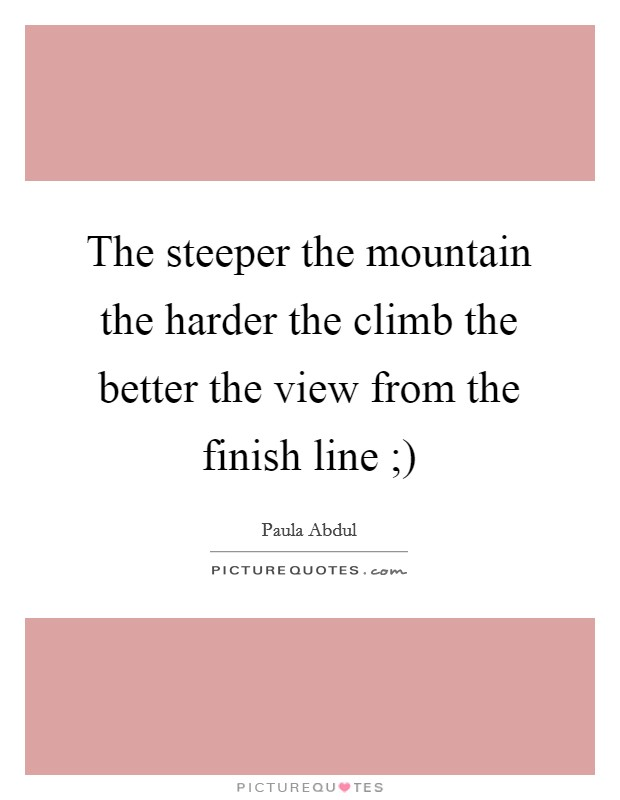 The steeper the mountain the harder the climb the better the view from the finish line ;) Picture Quote #1
