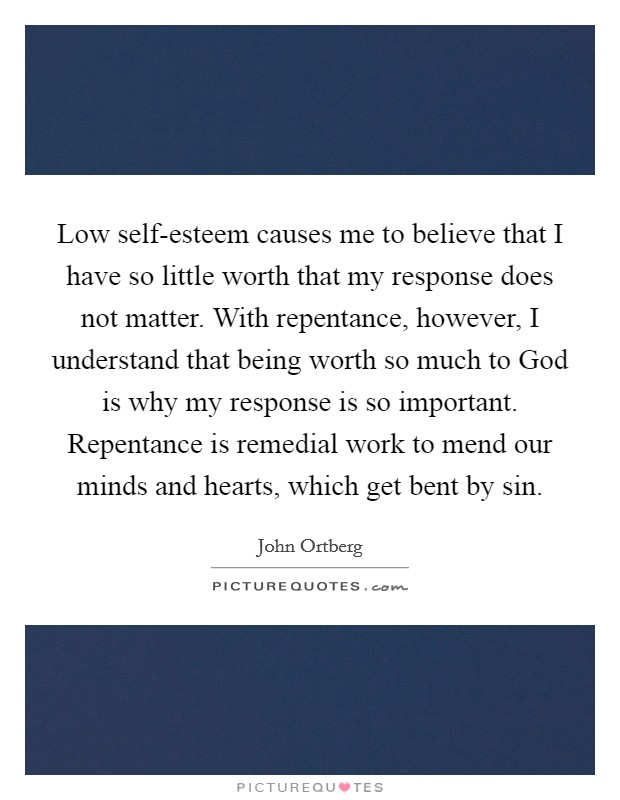 Low self-esteem causes me to believe that I have so little worth that my response does not matter. With repentance, however, I understand that being worth so much to God is why my response is so important. Repentance is remedial work to mend our minds and hearts, which get bent by sin Picture Quote #1