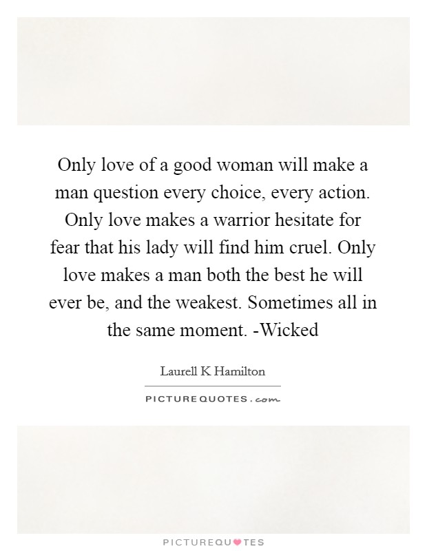 Only love of a good woman will make a man question every choice, every action. Only love makes a warrior hesitate for fear that his lady will find him cruel. Only love makes a man both the best he will ever be, and the weakest. Sometimes all in the same moment. -Wicked Picture Quote #1