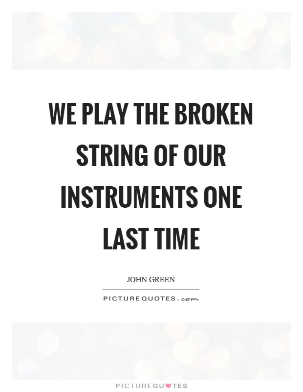 We Play the broken string of our instruments one last time Picture Quote #1