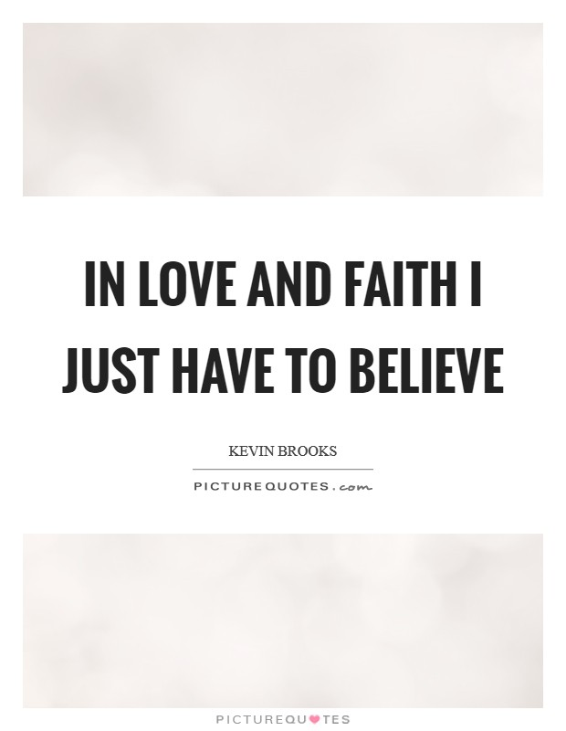 In love and faith I just have to believe Picture Quote #1