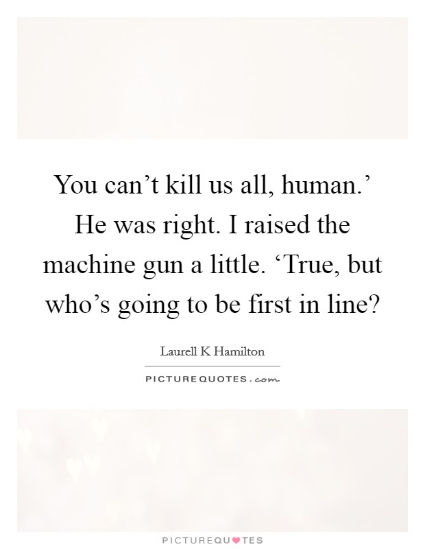 You can't kill us all, human.' He was right. I raised the machine gun a little. 'True, but who's going to be first in line? Picture Quote #1