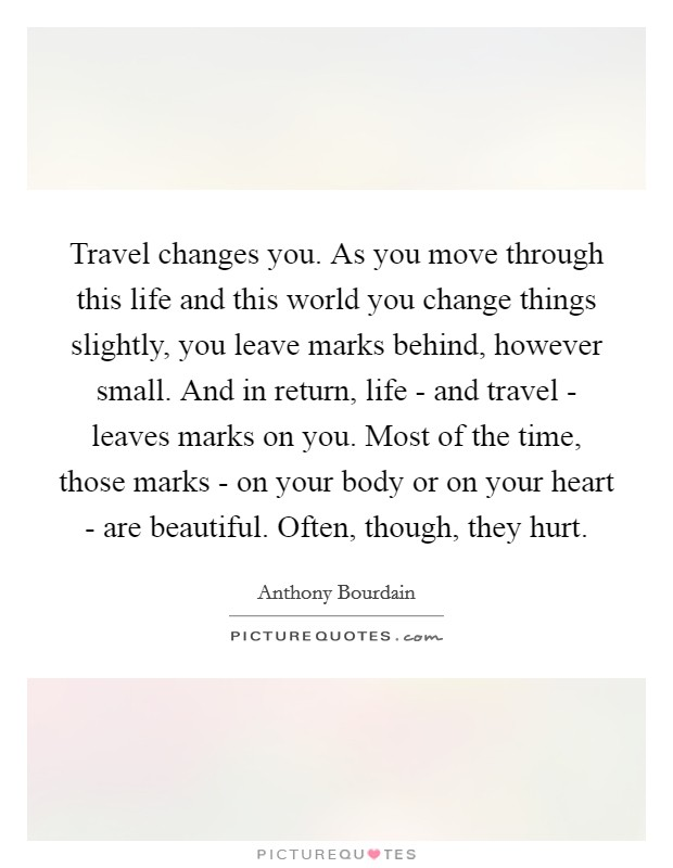 Travel changes you. As you move through this life and this world you change things slightly, you leave marks behind, however small. And in return, life - and travel - leaves marks on you. Most of the time, those marks - on your body or on your heart - are beautiful. Often, though, they hurt Picture Quote #1