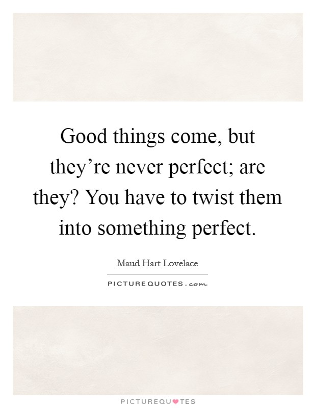 Good things come, but they're never perfect; are they? You have to twist them into something perfect Picture Quote #1
