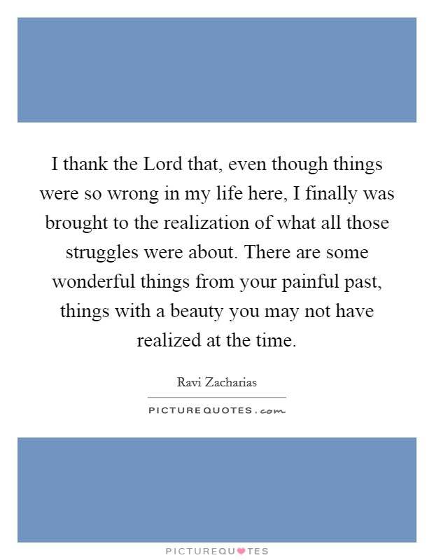 I thank the Lord that, even though things were so wrong in my life here, I finally was brought to the realization of what all those struggles were about. There are some wonderful things from your painful past, things with a beauty you may not have realized at the time Picture Quote #1