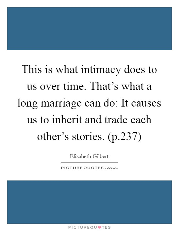 This is what intimacy does to us over time. That's what a long marriage can do: It causes us to inherit and trade each other's stories. (p.237) Picture Quote #1