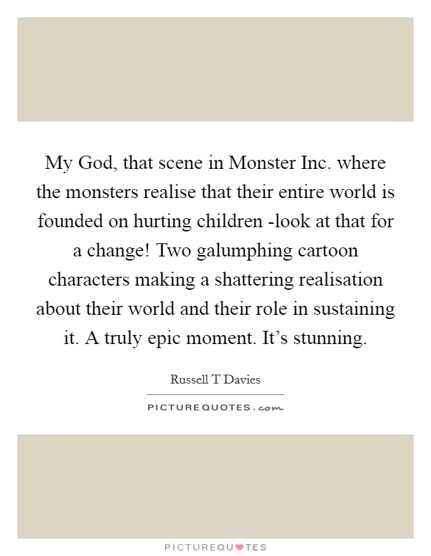 My God, that scene in Monster Inc. where the monsters realise that their entire world is founded on hurting children -look at that for a change! Two galumphing cartoon characters making a shattering realisation about their world and their role in sustaining it. A truly epic moment. It's stunning Picture Quote #1