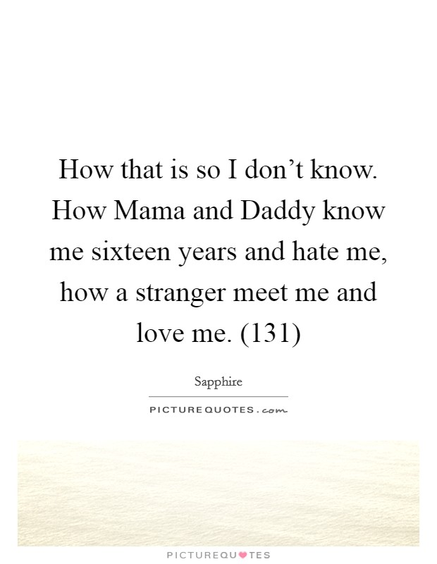 How that is so I don't know. How Mama and Daddy know me sixteen years and hate me, how a stranger meet me and love me. (131) Picture Quote #1