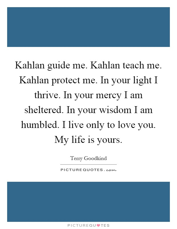Kahlan guide me. Kahlan teach me. Kahlan protect me. In your light I thrive. In your mercy I am sheltered. In your wisdom I am humbled. I live only to love you. My life is yours Picture Quote #1