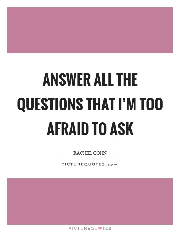 Answer all the questions that I'm too afraid to ask Picture Quote #1