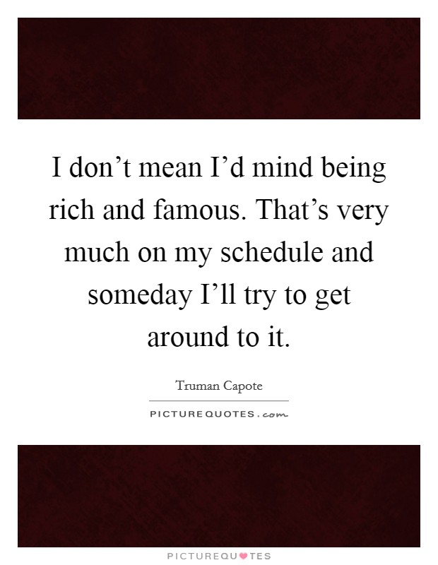 I don't mean I'd mind being rich and famous. That's very much on my schedule and someday I'll try to get around to it Picture Quote #1