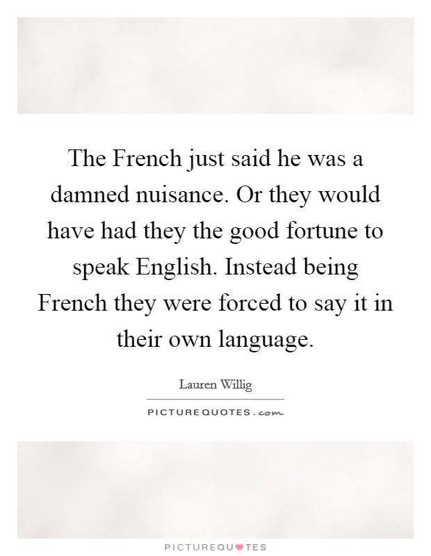 The French just said he was a damned nuisance. Or they would have had they the good fortune to speak English. Instead being French they were forced to say it in their own language Picture Quote #1