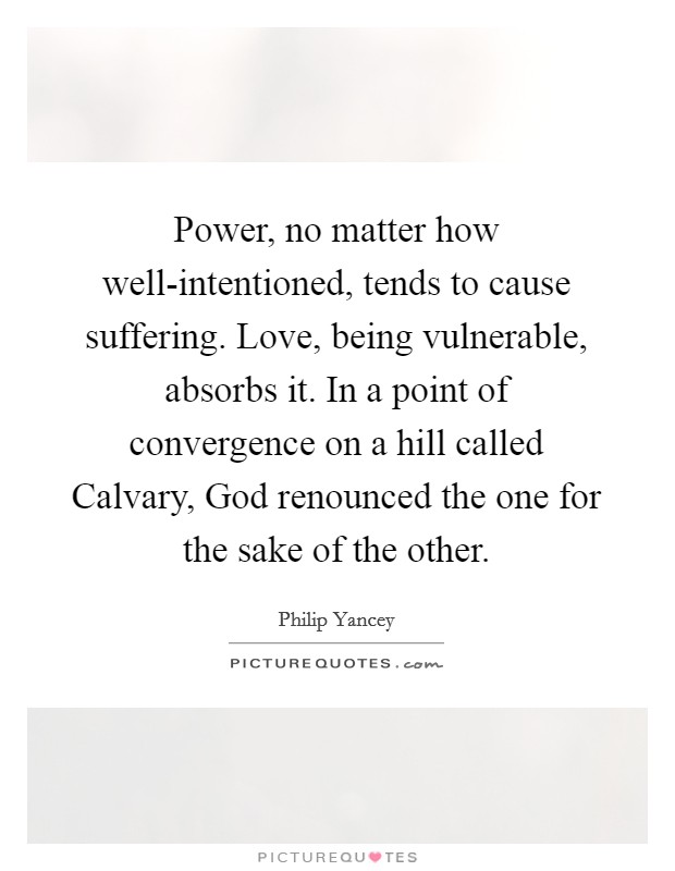Power, no matter how well-intentioned, tends to cause suffering. Love, being vulnerable, absorbs it. In a point of convergence on a hill called Calvary, God renounced the one for the sake of the other Picture Quote #1
