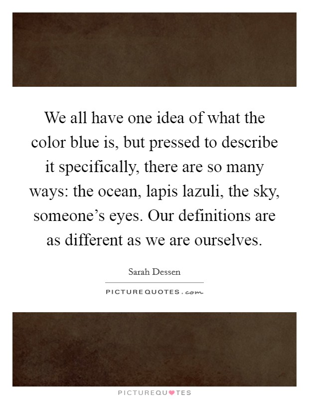 We all have one idea of what the color blue is, but pressed to describe it specifically, there are so many ways: the ocean, lapis lazuli, the sky, someone's eyes. Our definitions are as different as we are ourselves Picture Quote #1