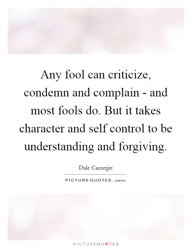 Any fool can criticize, condemn and complain - and most fools do. But it takes character and self control to be understanding and forgiving Picture Quote #1
