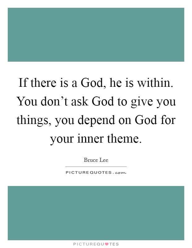 If there is a God, he is within. You don't ask God to give you things, you depend on God for your inner theme Picture Quote #1