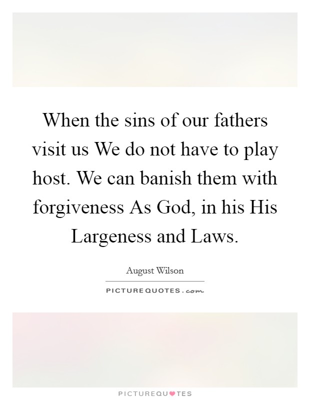 When the sins of our fathers visit us We do not have to play host. We can banish them with forgiveness As God, in his His Largeness and Laws Picture Quote #1