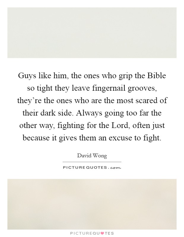 Guys like him, the ones who grip the Bible so tight they leave fingernail grooves, they're the ones who are the most scared of their dark side. Always going too far the other way, fighting for the Lord, often just because it gives them an excuse to fight Picture Quote #1
