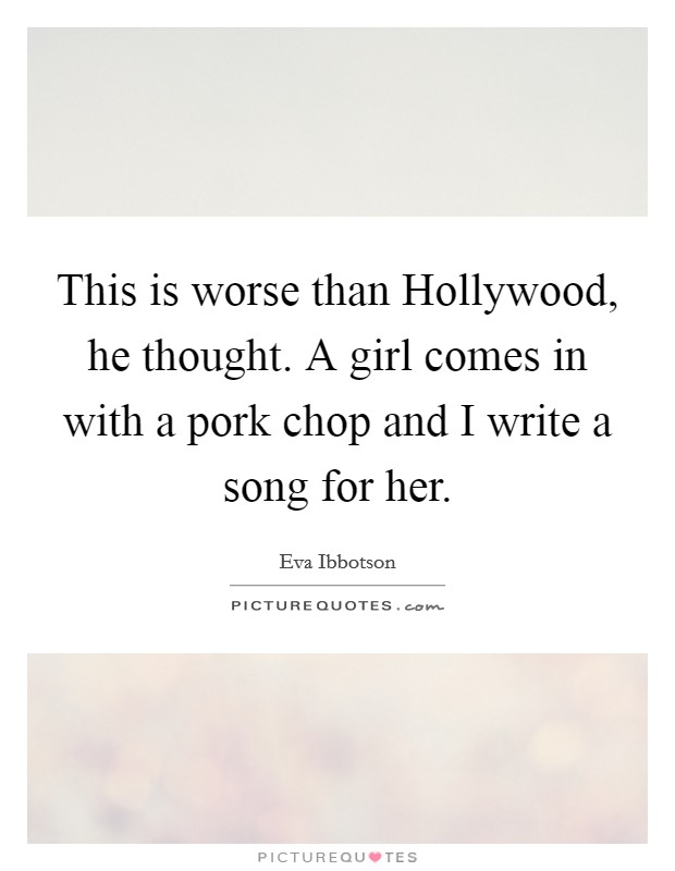 This is worse than Hollywood, he thought. A girl comes in with a pork chop and I write a song for her Picture Quote #1