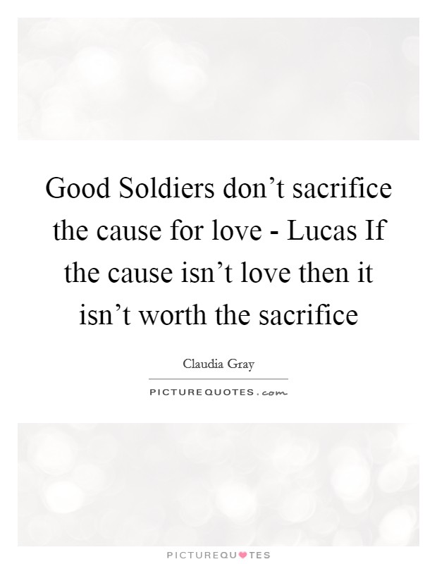 Good Soldiers don't sacrifice the cause for love - Lucas If the cause isn't love then it isn't worth the sacrifice Picture Quote #1