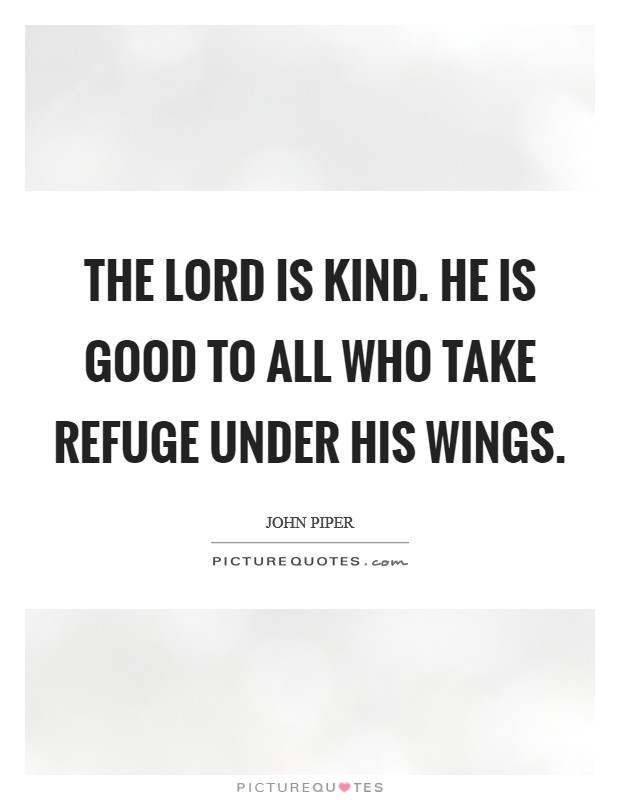 The Lord is kind. He is good to all who take refuge under his wings Picture Quote #1