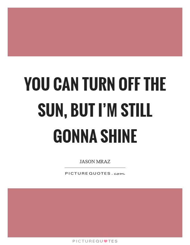 You can turn off the sun, but I'm still gonna shine Picture Quote #1