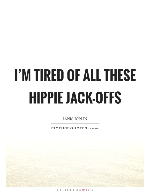 I'm tired of all these hippie jack-offs Picture Quote #1