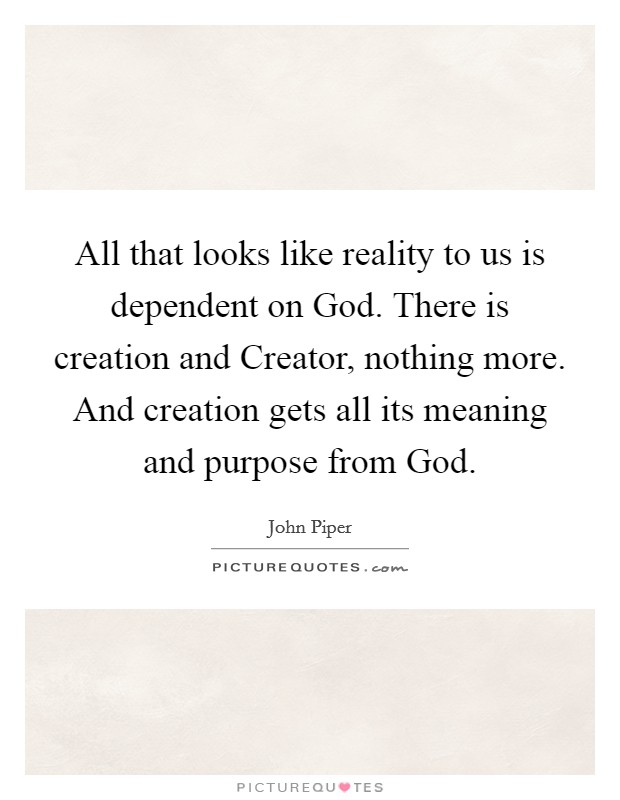 All that looks like reality to us is dependent on God. There is creation and Creator, nothing more. And creation gets all its meaning and purpose from God Picture Quote #1