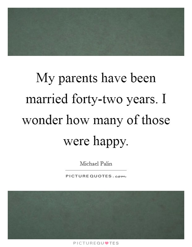 My parents have been married forty-two years. I wonder how many of those were happy Picture Quote #1