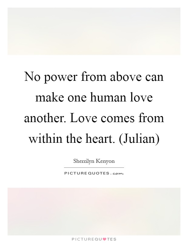 No power from above can make one human love another. Love comes from within the heart. (Julian) Picture Quote #1