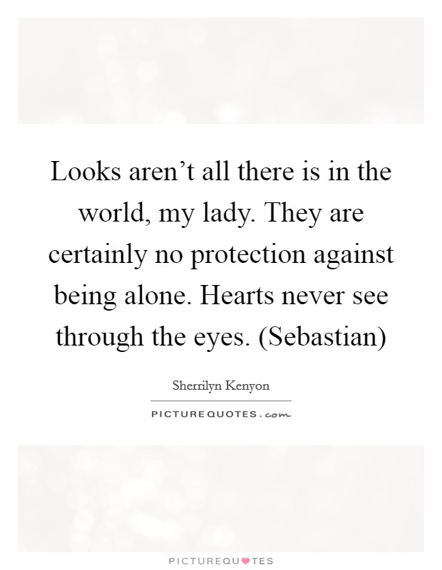 Looks aren't all there is in the world, my lady. They are certainly no protection against being alone. Hearts never see through the eyes. (Sebastian) Picture Quote #1